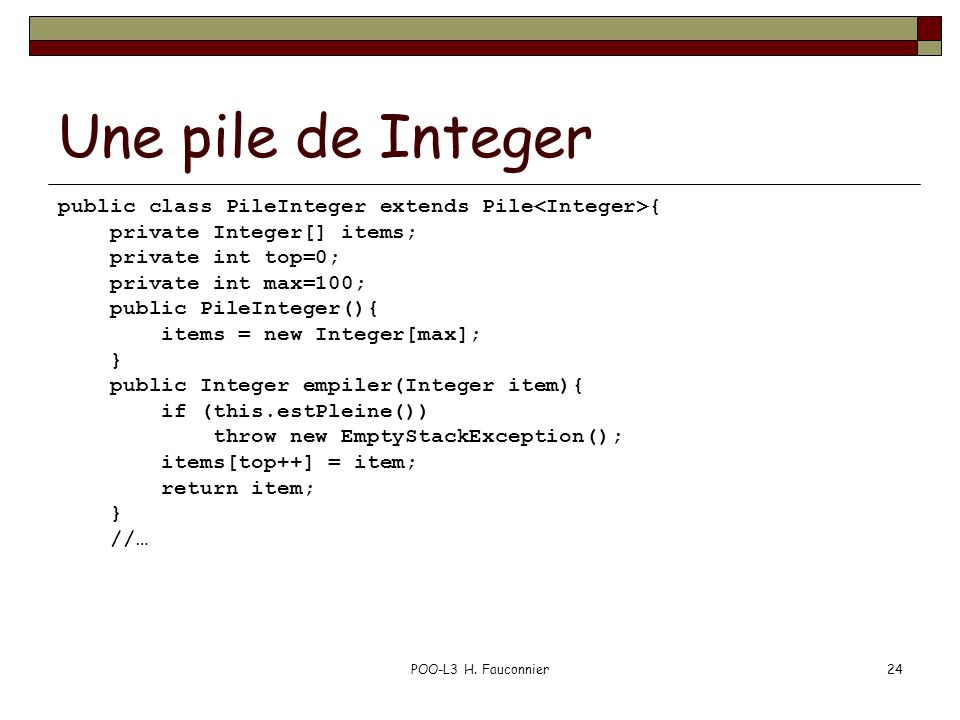 Une pile de Integer public class PileInteger extends Pile<Integer>{ private Integer[] items; private int top=0;